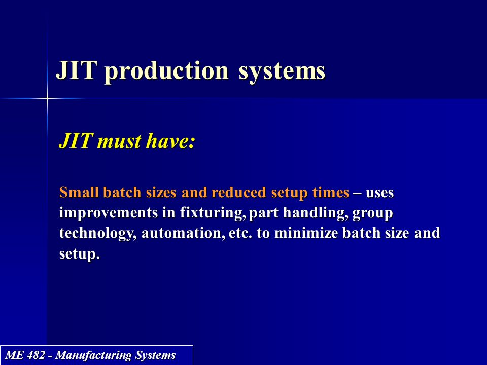 ME 482 - Manufacturing Systems JIT production systems JIT must have: Small batch sizes and reduced setup times – uses improvements in fixturing, part