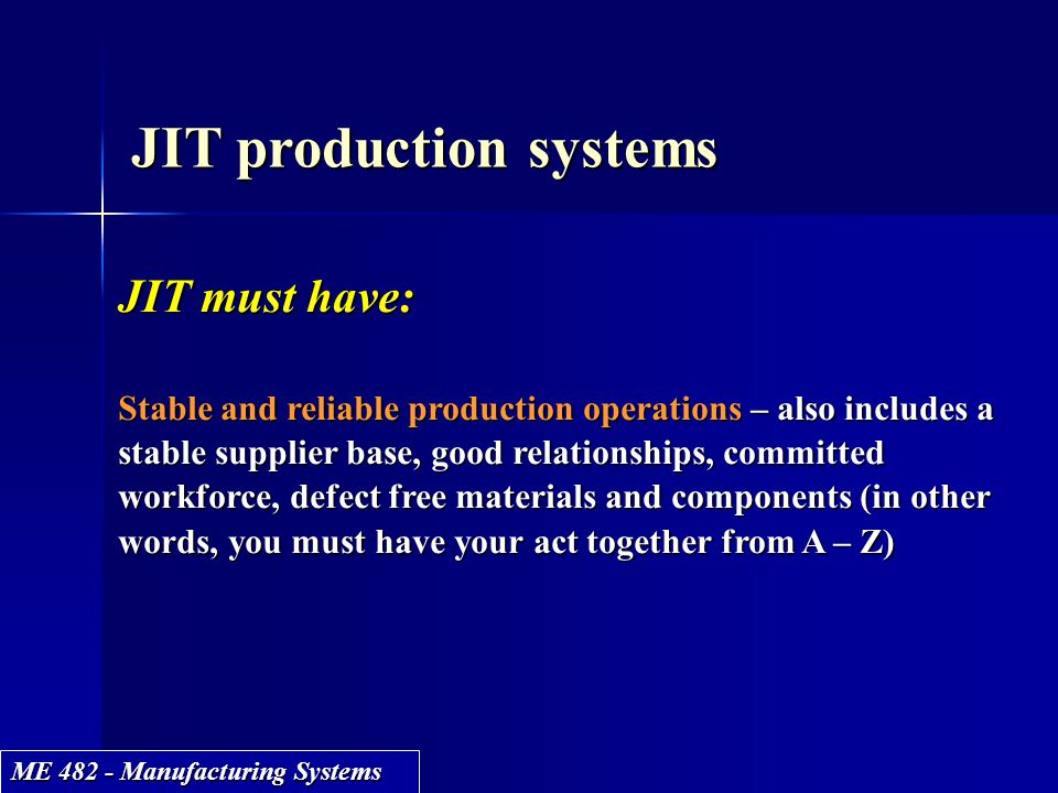 ME 482 - Manufacturing Systems JIT production systems JIT must have: Stable and reliable production operations – also includes a stable supplier base,