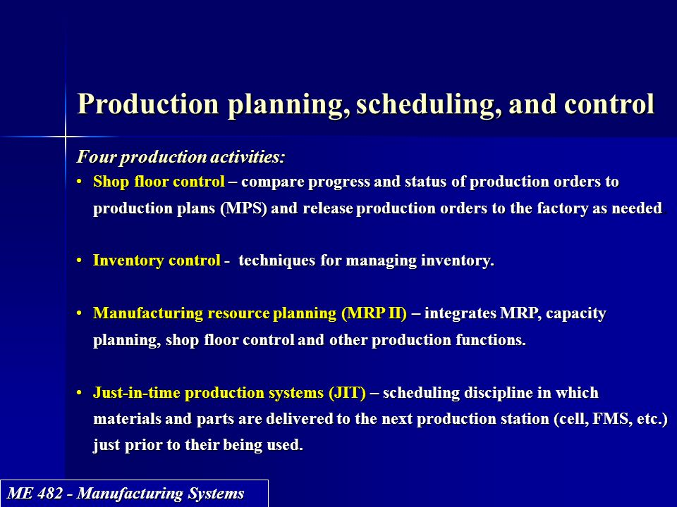 ME 482 - Manufacturing Systems Production planning, scheduling, and control Four production activities: Shop floor control – compare progress and stat