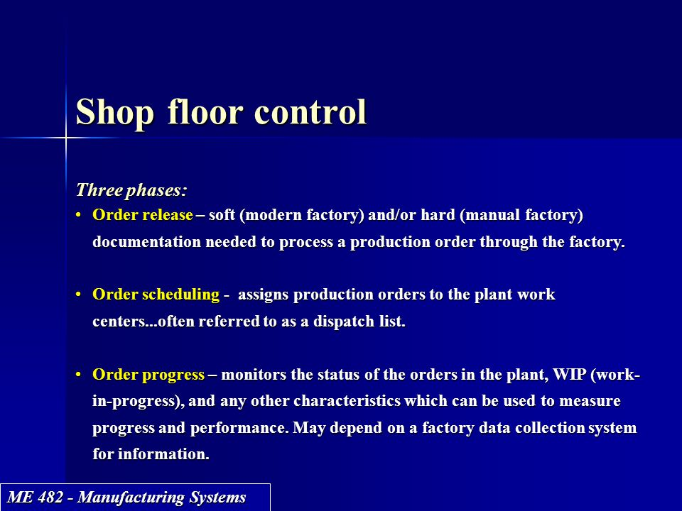 ME 482 - Manufacturing Systems Shop floor control Three phases: Order release – soft (modern factory) and/or hard (manual factory) documentation neede