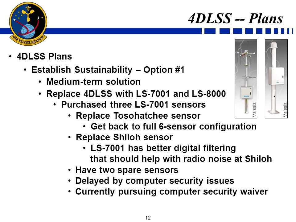 12 4DLSS Plans Establish Sustainability – Option #1 Medium-term solution Replace 4DLSS with LS-7001 and LS-8000 Purchased three LS-7001 sensors Replace Tosohatchee sensor Get back to full 6-sensor configuration Replace Shiloh sensor LS-7001 has better digital filtering that should help with radio noise at Shiloh Have two spare sensors Delayed by computer security issues Currently pursuing computer security waiver 4DLSS -- Plans Vaisala