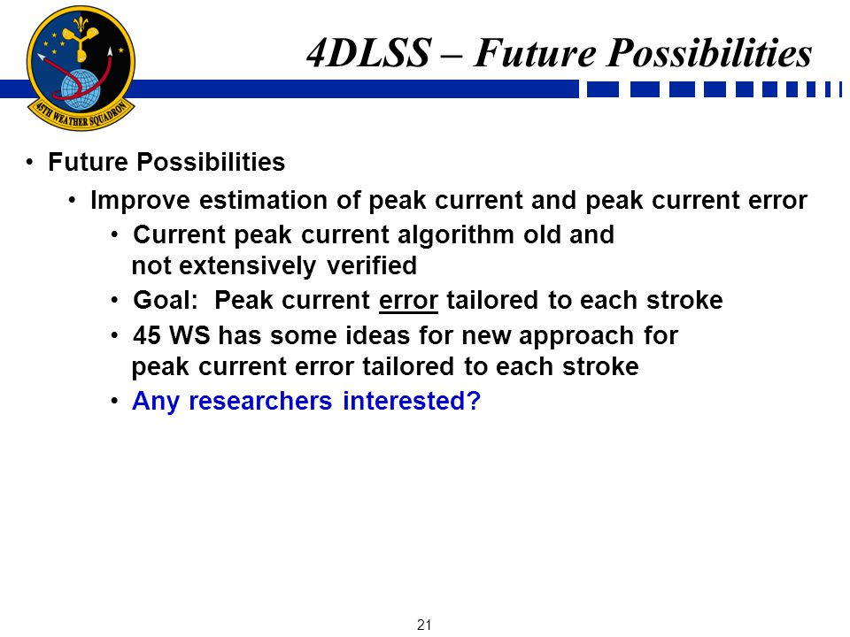 21 Future Possibilities Improve estimation of peak current and peak current error Current peak current algorithm old and not extensively verified Goal: Peak current error tailored to each stroke 45 WS has some ideas for new approach for peak current error tailored to each stroke Any researchers interested.
