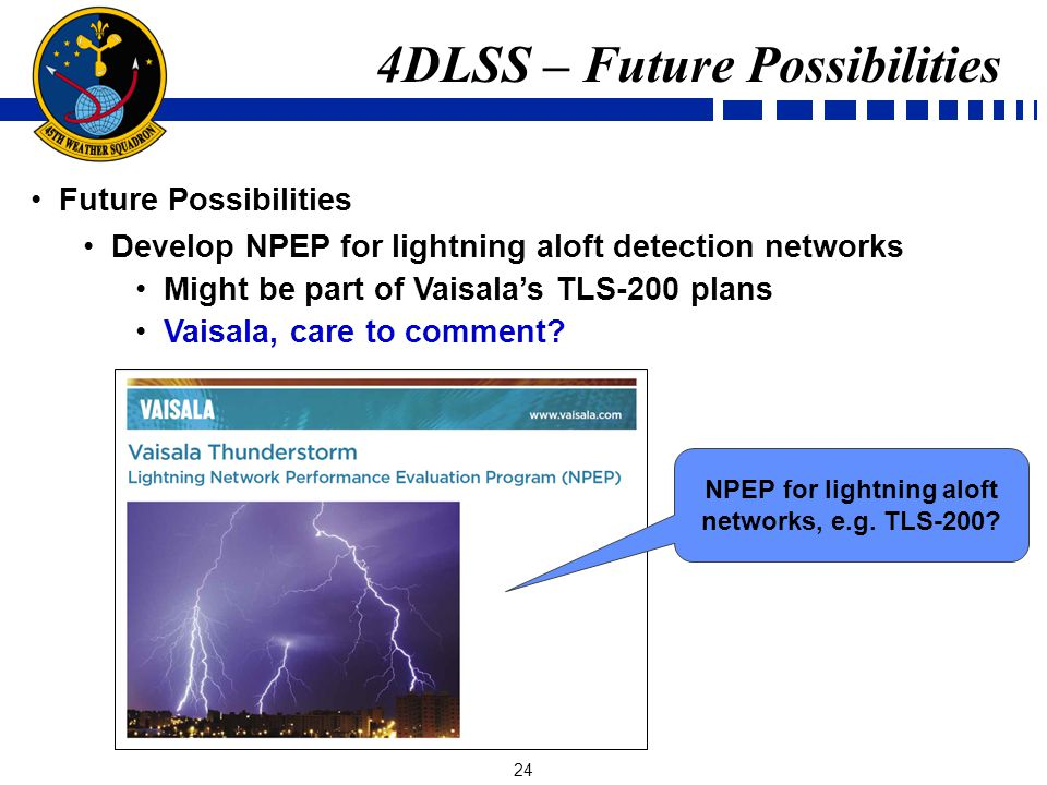 24 Future Possibilities Develop NPEP for lightning aloft detection networks Might be part of Vaisalas TLS-200 plans Vaisala, care to comment.