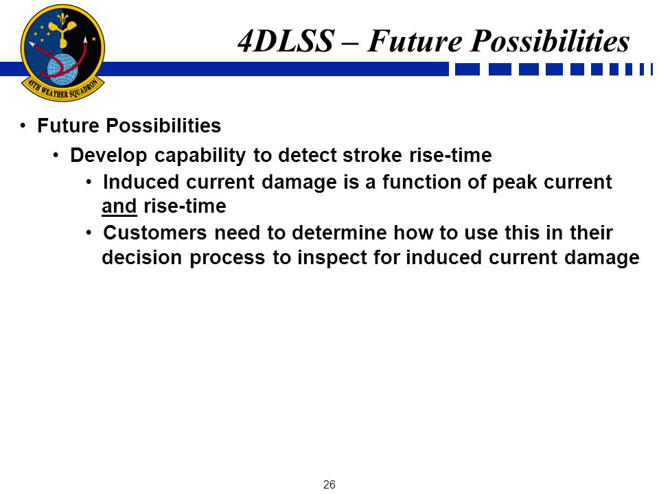 26 Future Possibilities Develop capability to detect stroke rise-time Induced current damage is a function of peak current and rise-time Customers need to determine how to use this in their decision process to inspect for induced current damage 4DLSS – Future Possibilities