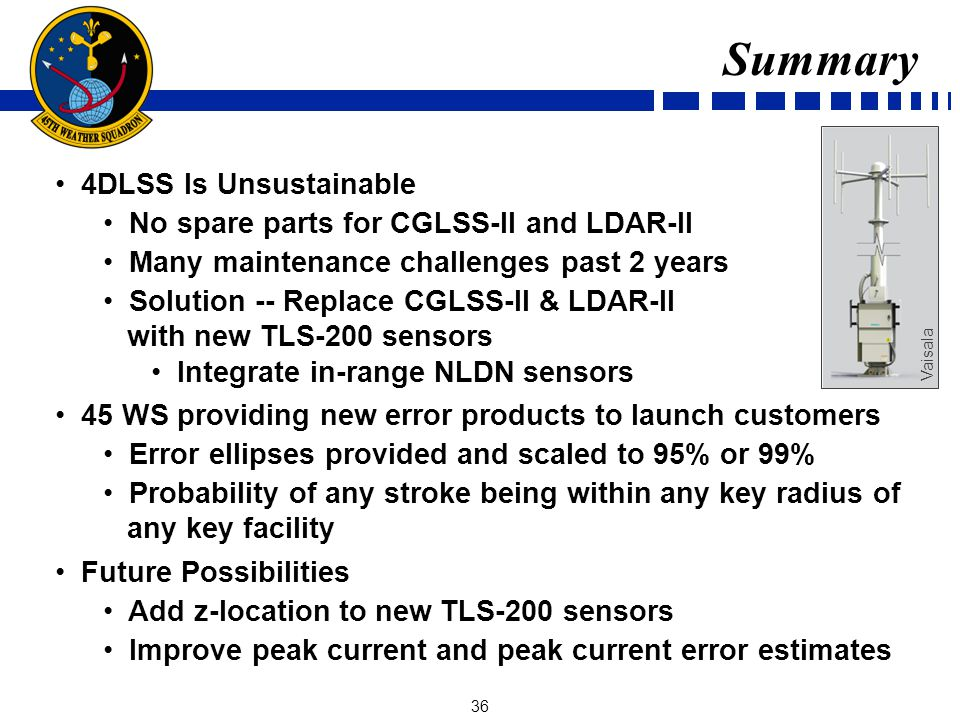 36 Summary 4DLSS Is Unsustainable No spare parts for CGLSS-II and LDAR-II Many maintenance challenges past 2 years Solution -- Replace CGLSS-II & LDAR-II with new TLS-200 sensors Integrate in-range NLDN sensors 45 WS providing new error products to launch customers Error ellipses provided and scaled to 95% or 99% Probability of any stroke being within any key radius of any key facility Future Possibilities Add z-location to new TLS-200 sensors Improve peak current and peak current error estimates Vaisala