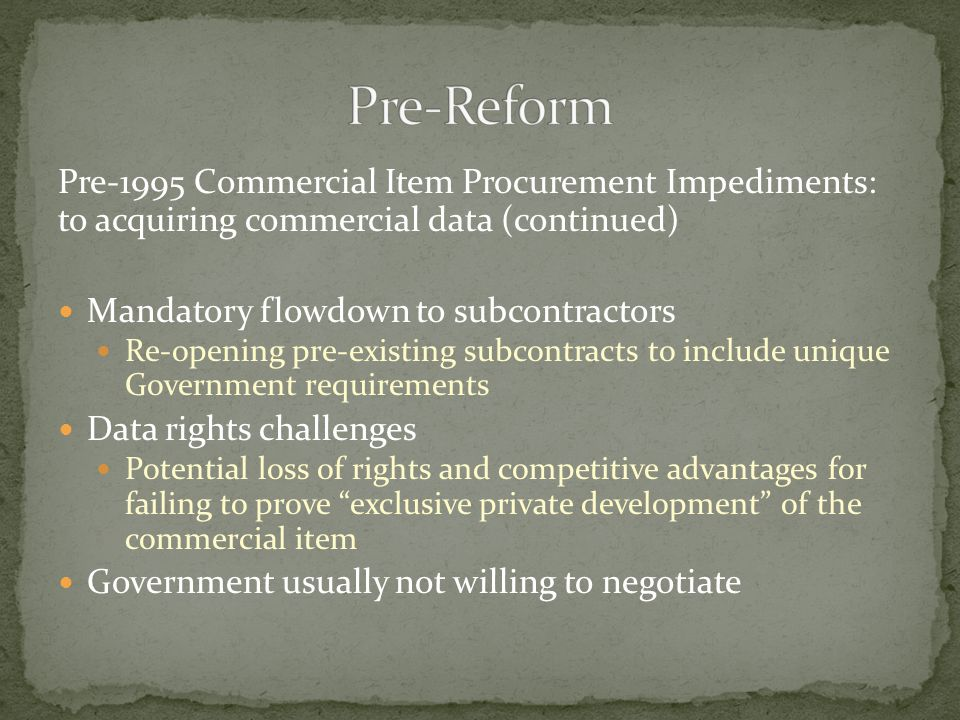 Pre-1995 Commercial Item Procurement Impediments: to acquiring commercial data (continued) Mandatory flowdown to subcontractors Re-opening pre-existin