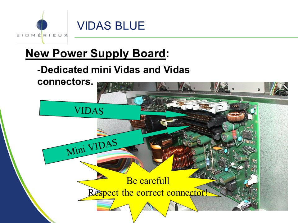VIDAS BLUE New Power Supply Board: - -Dedicated mini Vidas and Vidas connectors. VIDAS Mini VIDAS Be carefull Respect the correct connector!