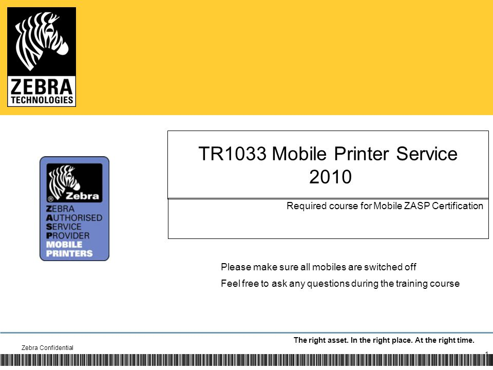 The right asset. In the right place. At the right time. TR1033 Mobile Printer Service 2010 Required course for Mobile ZASP Certification Zebra Confide