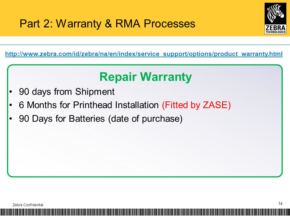 Part 2: Warranty & RMA Processes 14 Repair Warranty 90 days from Shipment 6 Months for Printhead Installation (Fitted by ZASE) 90 Days for Batteries (date of purchase) http://www.zebra.com/id/zebra/na/en/index/service_support/options/product_warranty.html Zebra Confidential