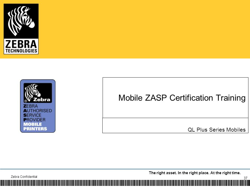 The right asset. In the right place. At the right time. Mobile ZASP Certification Training QL Plus Series Mobiles Zebra Confidential 37