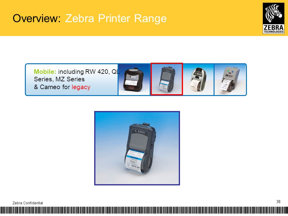 Overview: Zebra Printer Range Zebra Confidential 38 Mobile: including RW 420, QL Series, MZ Series & Cameo for legacy