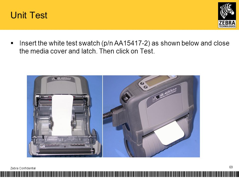 Unit Test Insert the white test swatch (p/n AA15417-2) as shown below and close the media cover and latch. Then click on Test. Zebra Confidential 69