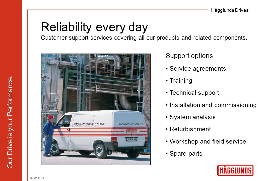 Hägglunds Drives Our Drive is your Performance. Reliability every day Customer support services covering all our products and related components. Supp