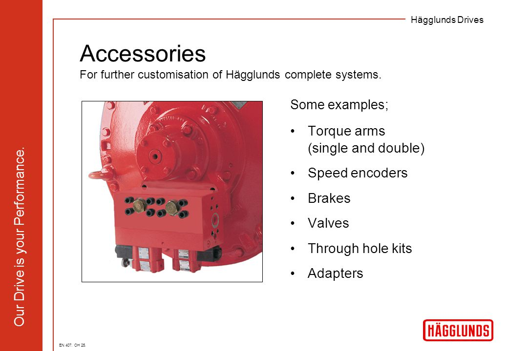 Hägglunds Drives Our Drive is your Performance. Accessories For further customisation of Hägglunds complete systems. Some examples; Torque arms (singl