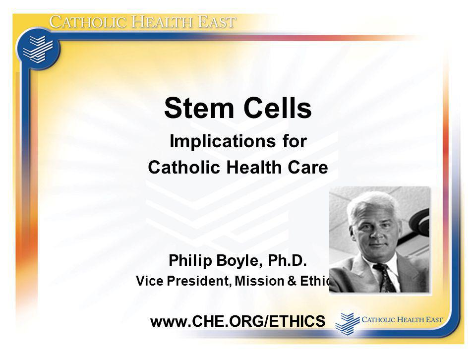 Stem Cells Implications for Catholic Health Care Philip Boyle, Ph.D. Vice President, Mission & Ethics www.CHE.ORG/ETHICS