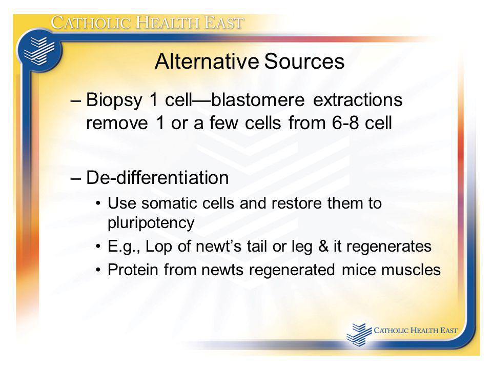 Alternative Sources –Biopsy 1 cellblastomere extractions remove 1 or a few cells from 6-8 cell –De-differentiation Use somatic cells and restore them