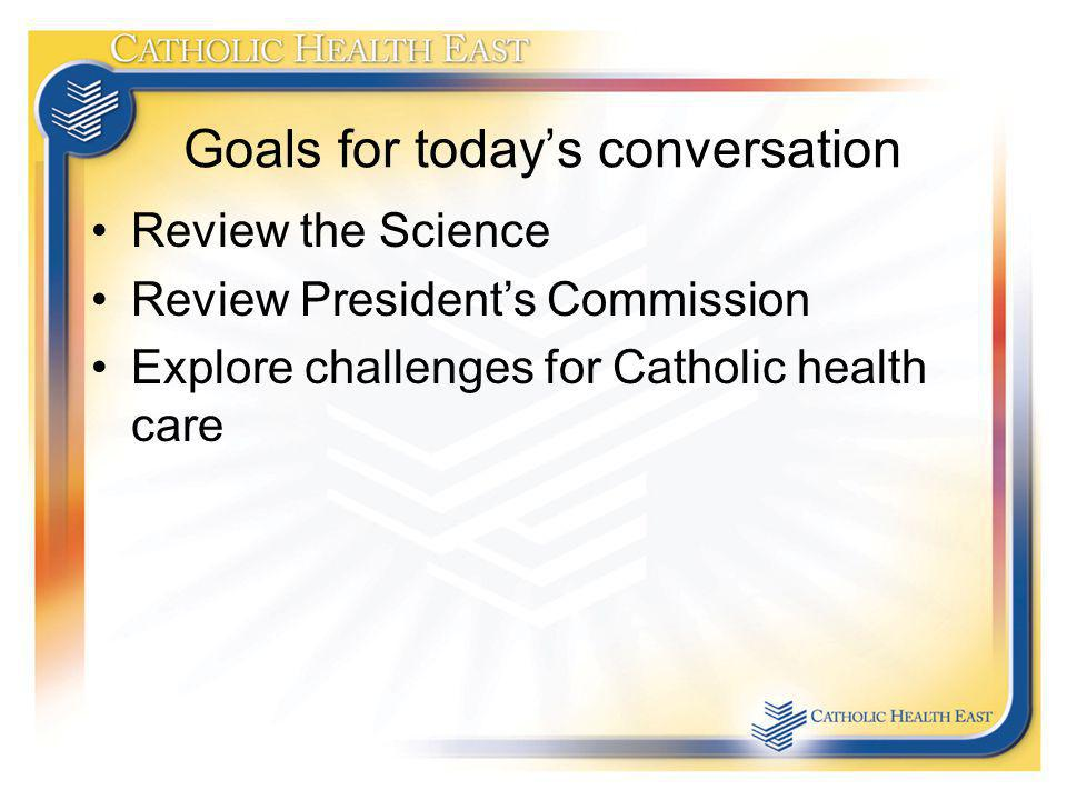 Goals for todays conversation Review the Science Review Presidents Commission Explore challenges for Catholic health care