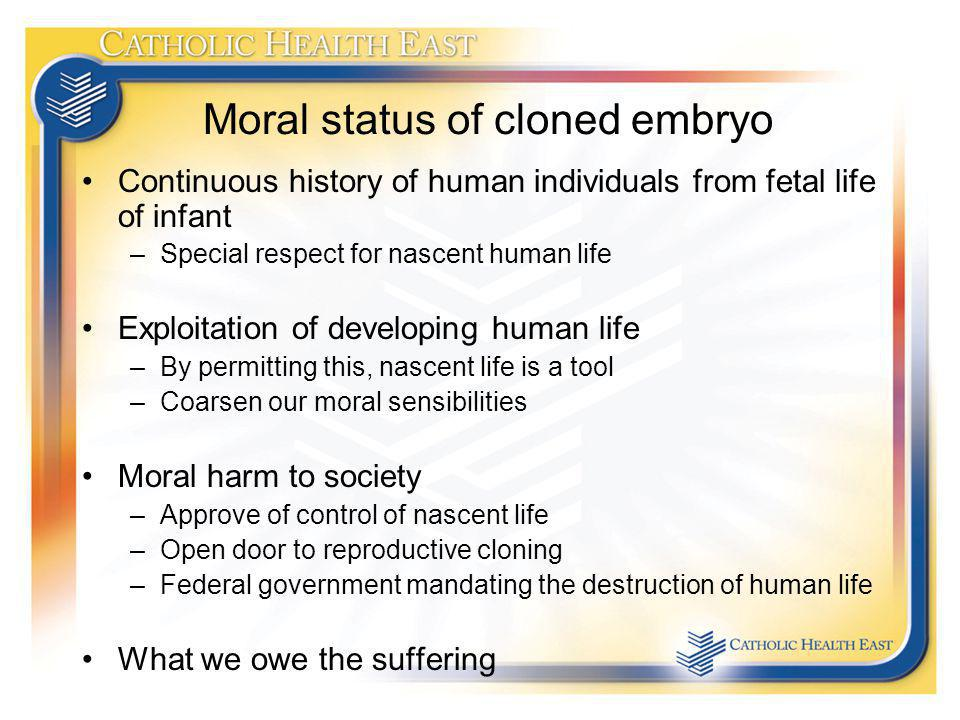 Moral status of cloned embryo Continuous history of human individuals from fetal life of infant –Special respect for nascent human life Exploitation of developing human life –By permitting this, nascent life is a tool –Coarsen our moral sensibilities Moral harm to society –Approve of control of nascent life –Open door to reproductive cloning –Federal government mandating the destruction of human life What we owe the suffering