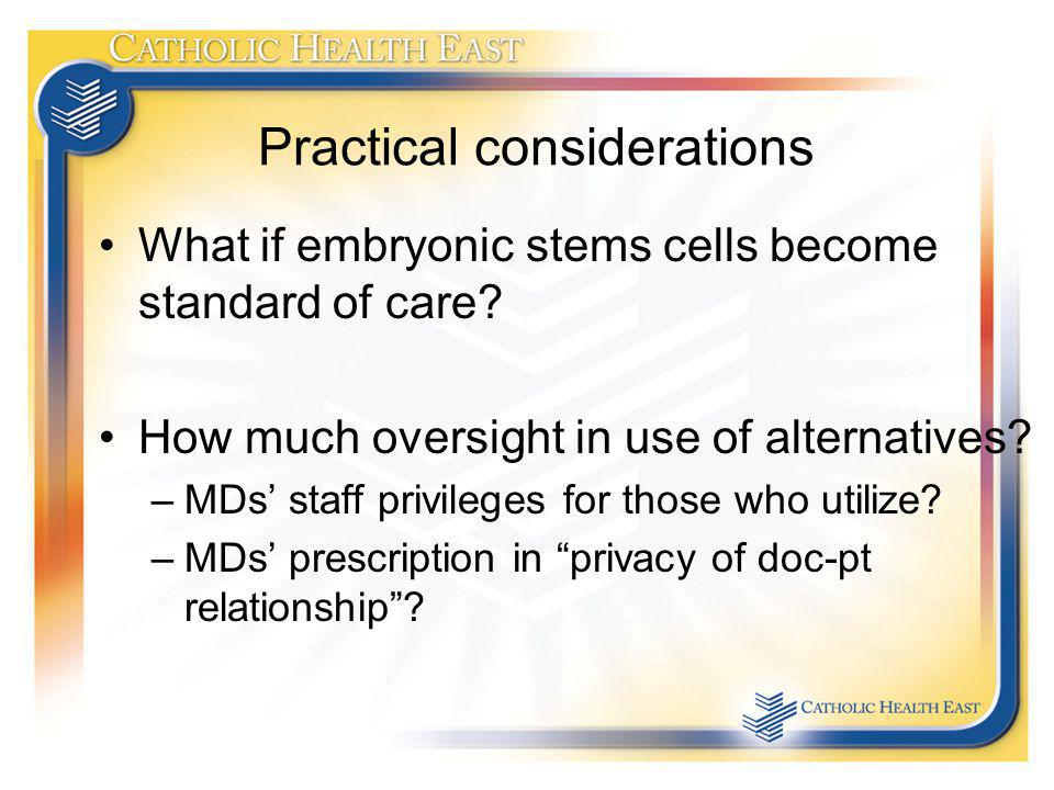 Practical considerations What if embryonic stems cells become standard of care? How much oversight in use of alternatives? –MDs staff privileges for t