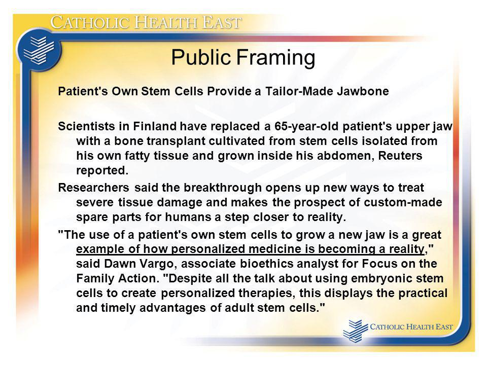 Public Framing Patient s Own Stem Cells Provide a Tailor-Made Jawbone Scientists in Finland have replaced a 65-year-old patient s upper jaw with a bone transplant cultivated from stem cells isolated from his own fatty tissue and grown inside his abdomen, Reuters reported.