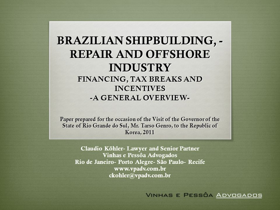BRAZILIAN SHIPBUILDING, - REPAIR AND OFFSHORE INDUSTRY FINANCING, TAX BREAKS AND INCENTIVES -A GENERAL OVERVIEW- Paper prepared for the occasion of the Visit of the Governor of the State of Rio Grande do Sul, Mr.
