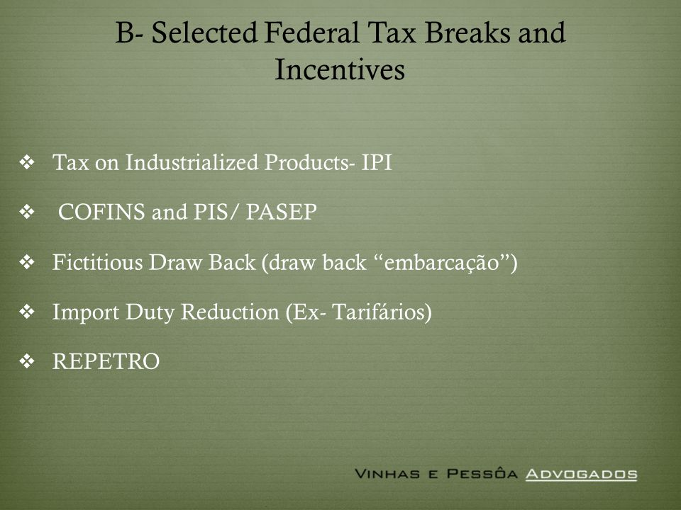 B- Selected Federal Tax Breaks and Incentives Tax on Industrialized Products- IPI COFINS and PIS/ PASEP Fictitious Draw Back (draw back embarcação) Import Duty Reduction (Ex- Tarifários) REPETRO