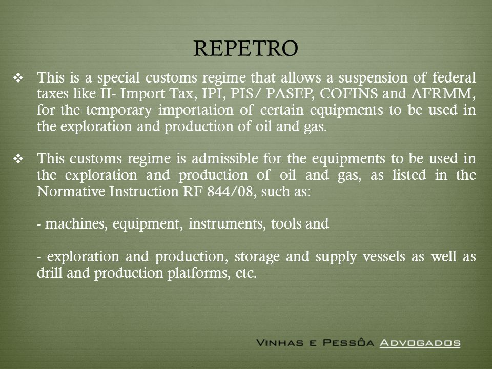 REPETRO This is a special customs regime that allows a suspension of federal taxes like II- Import Tax, IPI, PIS/ PASEP, COFINS and AFRMM, for the temporary importation of certain equipments to be used in the exploration and production of oil and gas.