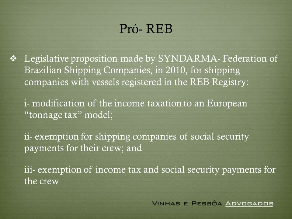 Pró- REB Legislative proposition made by SYNDARMA- Federation of Brazilian Shipping Companies, in 2010, for shipping companies with vessels registered in the REB Registry: i- modification of the income taxation to an European tonnage tax model; ii- exemption for shipping companies of social security payments for their crew; and iii- exemption of income tax and social security payments for the crew