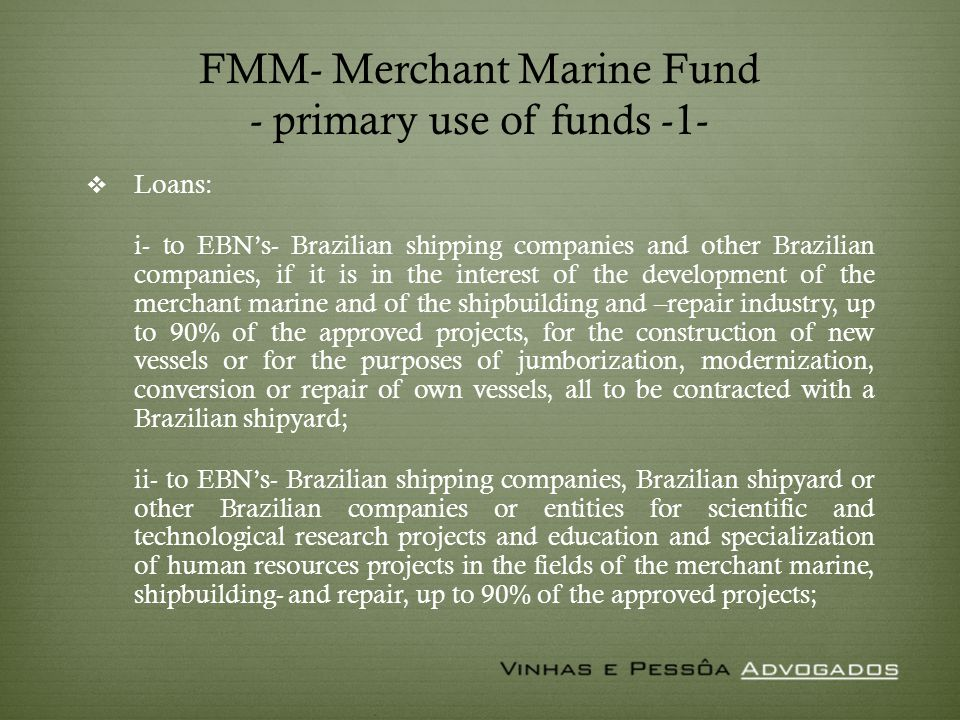 FMM- Merchant Marine Fund - primary use of funds -1- Loans: i- to EBNs- Brazilian shipping companies and other Brazilian companies, if it is in the interest of the development of the merchant marine and of the shipbuilding and –repair industry, up to 90% of the approved projects, for the construction of new vessels or for the purposes of jumborization, modernization, conversion or repair of own vessels, all to be contracted with a Brazilian shipyard; ii- to EBNs- Brazilian shipping companies, Brazilian shipyard or other Brazilian companies or entities for scientific and technological research projects and education and specialization of human resources projects in the fields of the merchant marine, shipbuilding- and repair, up to 90% of the approved projects;