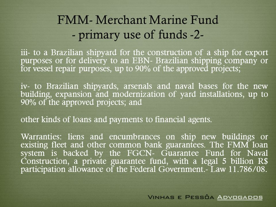 FMM- Merchant Marine Fund - primary use of funds -2- iii- to a Brazilian shipyard for the construction of a ship for export purposes or for delivery to an EBN- Brazilian shipping company or for vessel repair purposes, up to 90% of the approved projects; iv- to Brazilian shipyards, arsenals and naval bases for the new building, expansion and modernization of yard installations, up to 90% of the approved projects; and other kinds of loans and payments to financial agents.