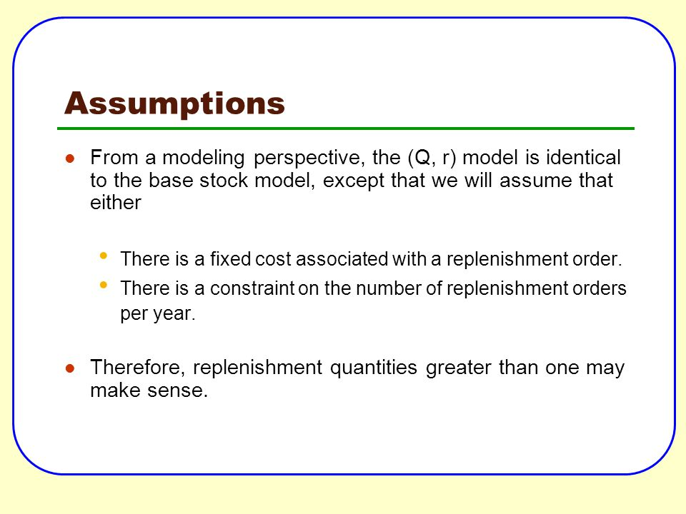 Assumptions From a modeling perspective, the (Q, r) model is identical to the base stock model, except that we will assume that either There is a fixe