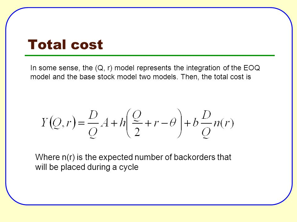Total cost Where n(r) is the expected number of backorders that will be placed during a cycle In some sense, the (Q, r) model represents the integrati