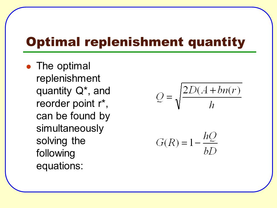 Optimal replenishment quantity The optimal replenishment quantity Q*, and reorder point r*, can be found by simultaneously solving the following equat