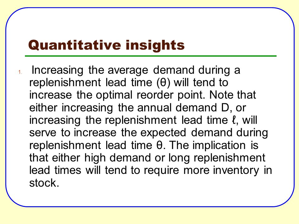 Quantitative insights 1. Increasing the average demand during a replenishment lead time (θ) will tend to increase the optimal reorder point. Note that