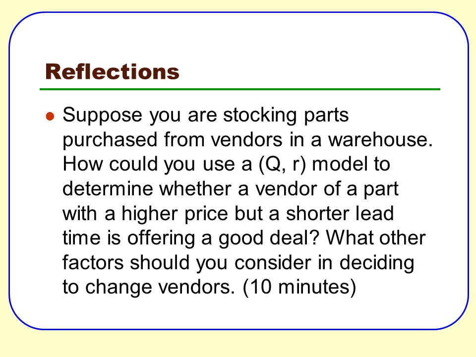 Reflections Suppose you are stocking parts purchased from vendors in a warehouse. How could you use a (Q, r) model to determine whether a vendor of a