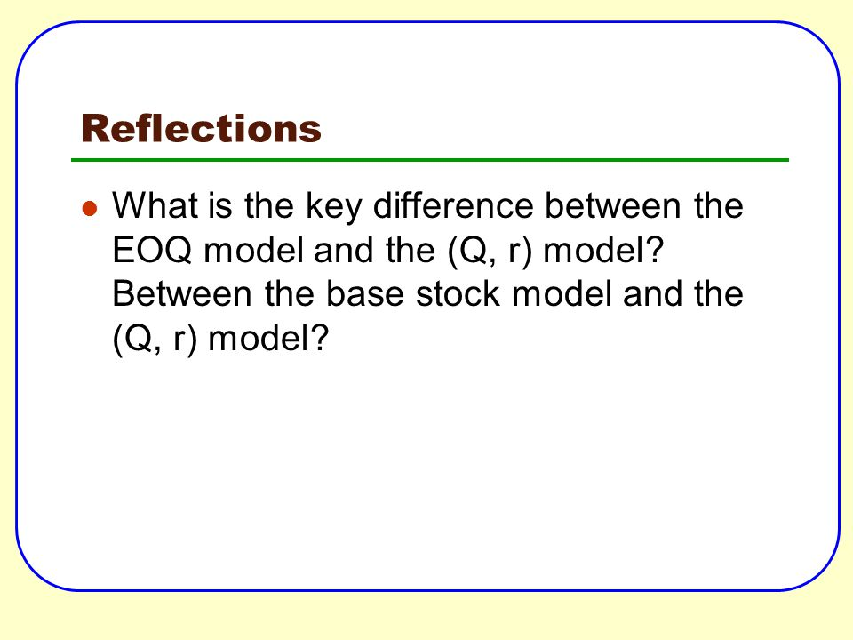 Reflections What is the key difference between the EOQ model and the (Q, r) model? Between the base stock model and the (Q, r) model?