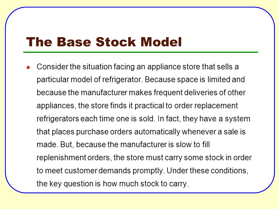The Base Stock Model Consider the situation facing an appliance store that sells a particular model of refrigerator. Because space is limited and beca