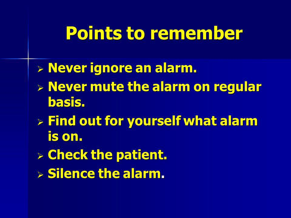 Points to remember Never ignore an alarm.Never ignore an alarm.