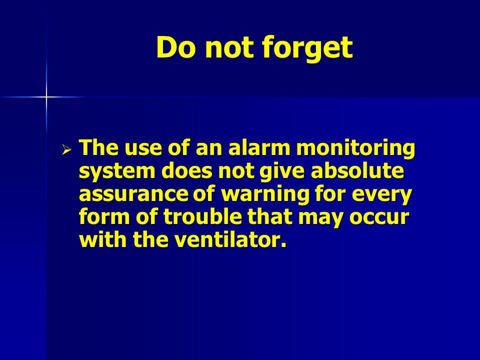 Do not forget The use of an alarm monitoring system does not give absolute assurance of warning for every form of trouble that may occur with the ventilator.