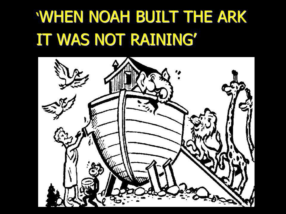 WHEN NOAH BUILT THE ARK WHEN NOAH BUILT THE ARK IT WAS NOT RAINING