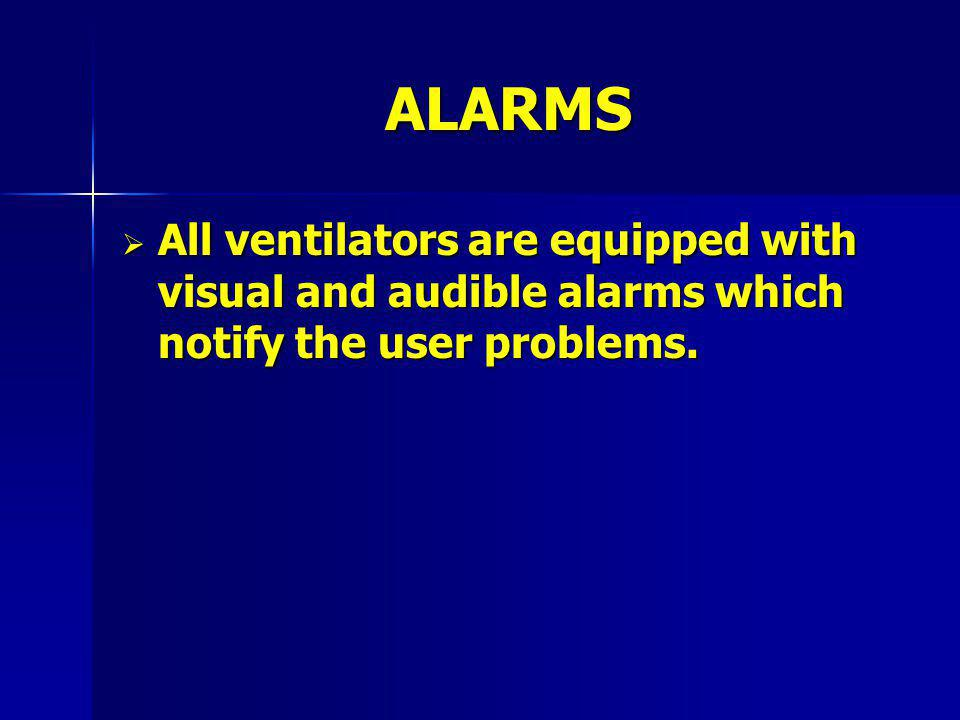 ALARMS All ventilators are equipped with visual and audible alarms which notify the user problems.