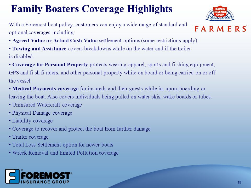 Family Boaters Coverage Highlights With a Foremost boat policy, customers can enjoy a wide range of standard and optional coverages including: Agreed