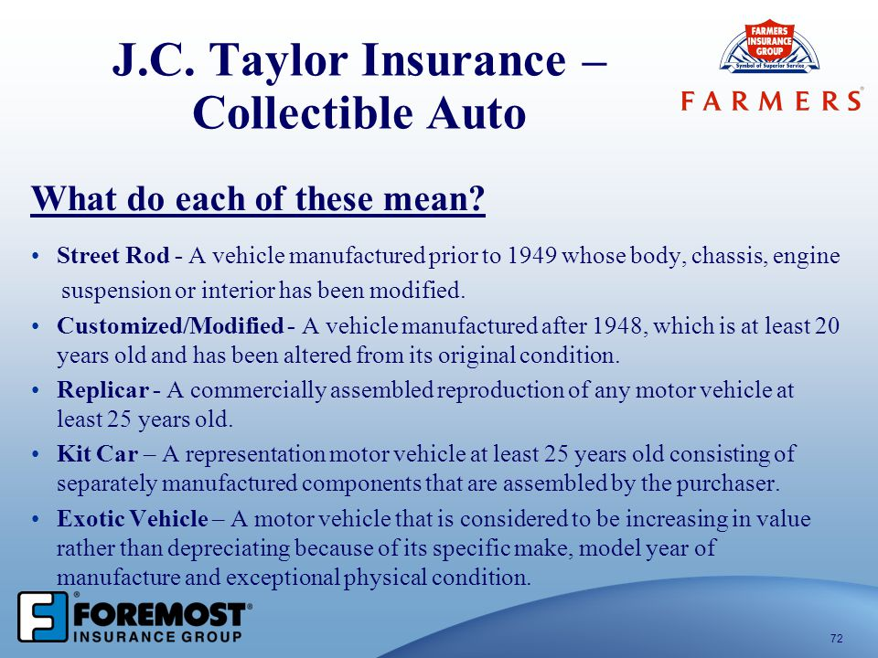 J.C. Taylor Insurance – Collectible Auto 72 What do each of these mean? Street Rod - A vehicle manufactured prior to 1949 whose body, chassis, engine