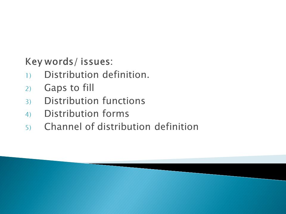 Key words/ issues: 1) Distribution definition. 2) Gaps to fill 3) Distribution functions 4) Distribution forms 5) Channel of distribution definition