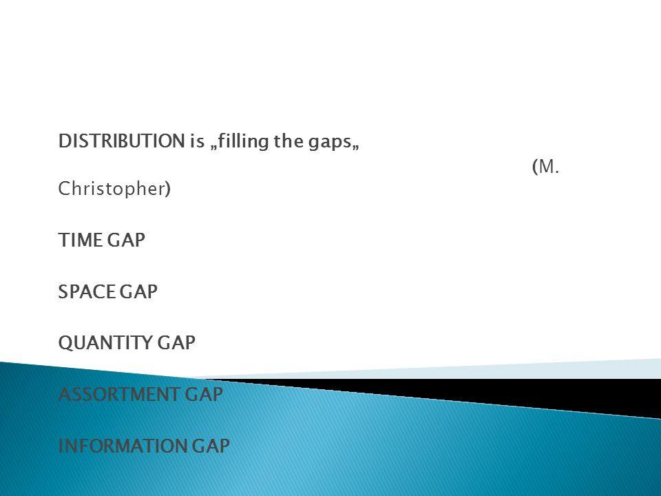 DISTRIBUTION is filling the gaps (M. Christopher) TIME GAP SPACE GAP QUANTITY GAP ASSORTMENT GAP INFORMATION GAP