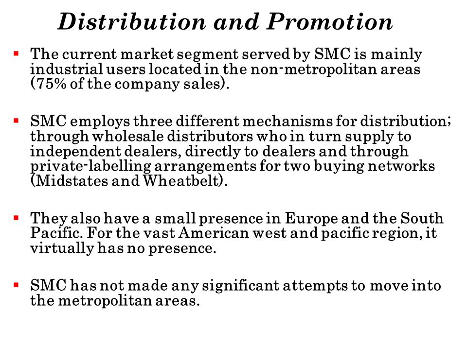 Distribution and Promotion The current market segment served by SMC is mainly industrial users located in the non-metropolitan areas (75% of the compa