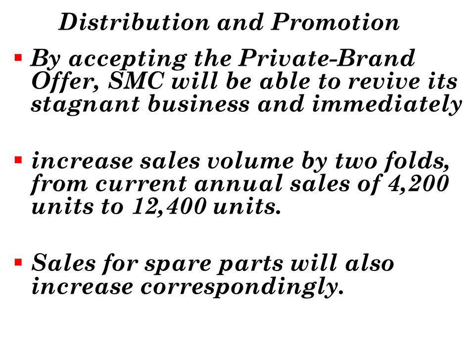 Distribution and Promotion By accepting the Private-Brand Offer, SMC will be able to revive its stagnant business and immediately increase sales volum