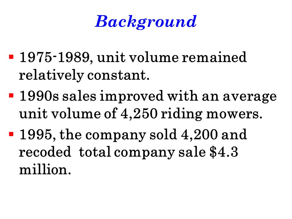 Background 1975-1989, unit volume remained relatively constant. 1990s sales improved with an average unit volume of 4,250 riding mowers. 1995, the com