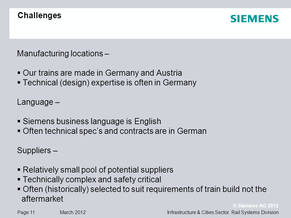 Infrastructure & Cities Sector, Rail Systems DivisionPage 11 March 2012 © Siemens AG 2012 Challenges Manufacturing locations – Our trains are made in Germany and Austria Technical (design) expertise is often in Germany Language – Siemens business language is English Often technical specs and contracts are in German Suppliers – Relatively small pool of potential suppliers Technically complex and safety critical Often (historically) selected to suit requirements of train build not the aftermarket