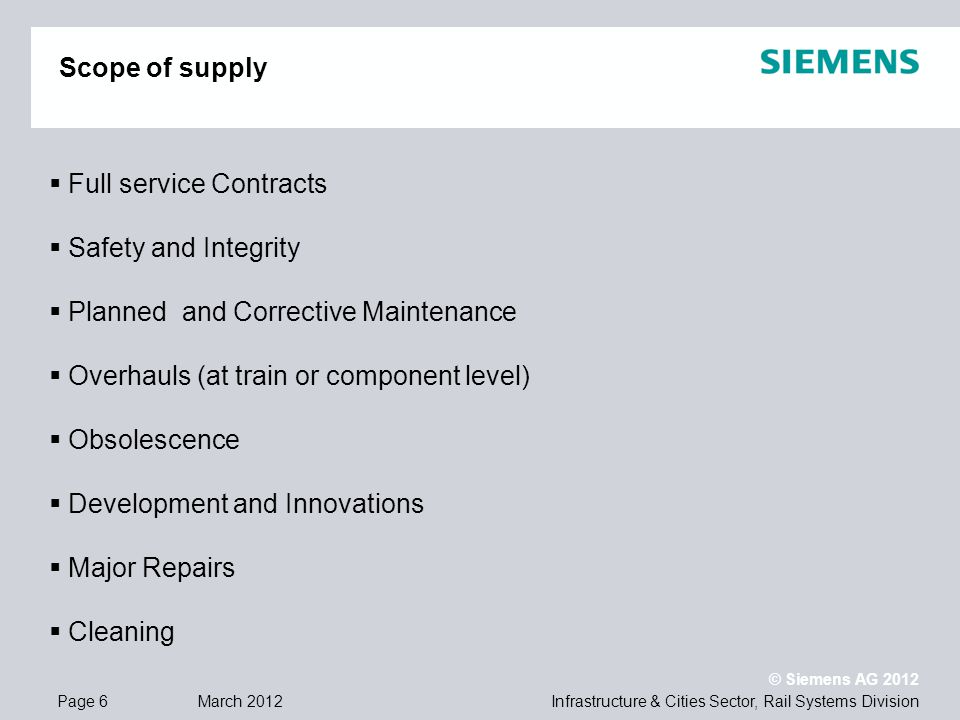 Infrastructure & Cities Sector, Rail Systems DivisionPage 6 March 2012 © Siemens AG 2012 Scope of supply Full service Contracts Safety and Integrity Planned and Corrective Maintenance Overhauls (at train or component level) Obsolescence Development and Innovations Major Repairs Cleaning